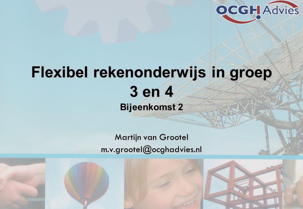 Flexibel rekenonderwijs in groep 3 en 4 Bijeenkomst 2 Martijn van Grootel m.v.grootel@ocghadvies.nl