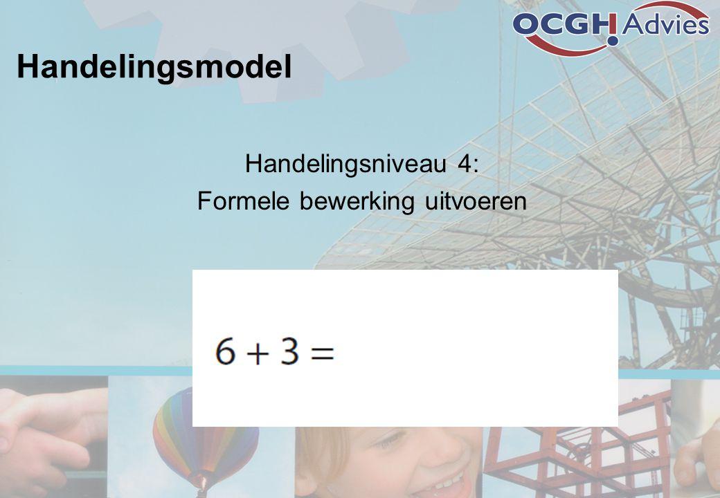 Handelingsmodel Handelingsniveau 4: Formele bewerking uitvoeren