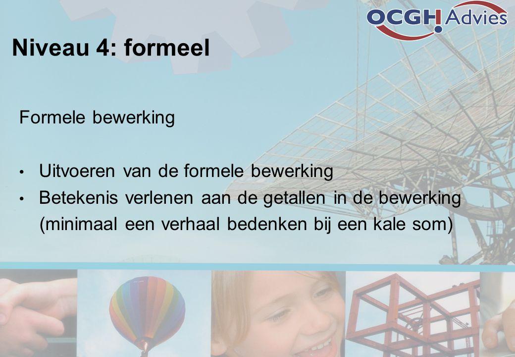 Niveau 4: formeel Formele bewerking • Uitvoeren van de formele bewerking • Betekenis verlenen aan de getallen in de bewerking (minimaal een verhaal bedenken bij een kale som)