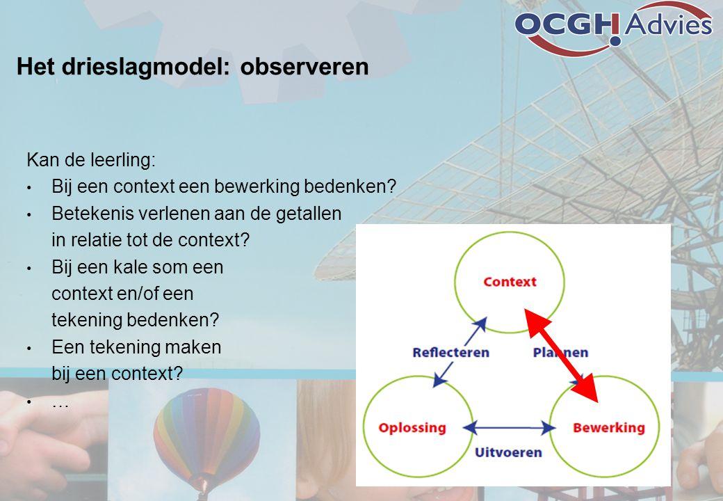 Het drieslagmodel: observeren Kan de leerling: • Bij een context een bewerking bedenken? • Betekenis verlenen aan de getallen in relatie tot de contex