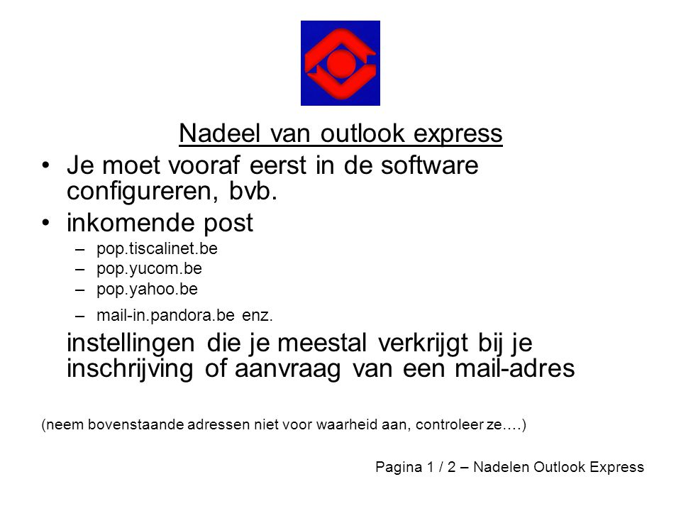 Nadeel van outlook express •Je moet vooraf eerst in de software configureren, bvb. •inkomende post –pop.tiscalinet.be –pop.yucom.be –pop.yahoo.be –mai