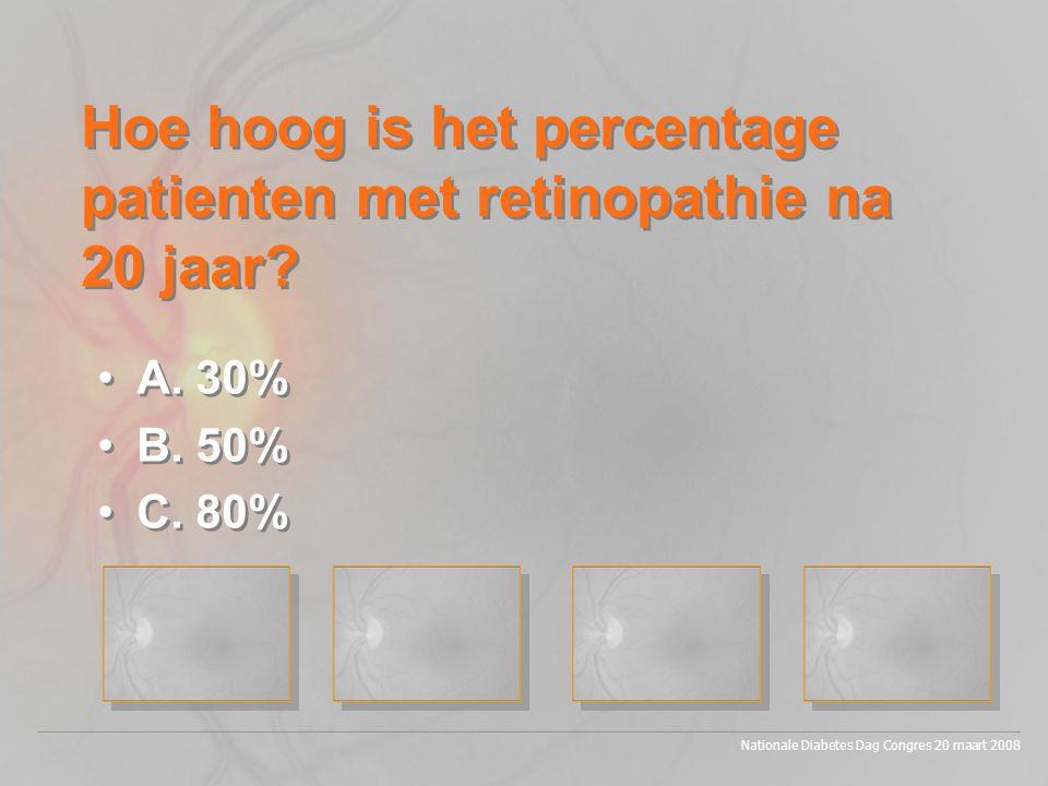 Nationale Diabetes Dag Congres 20 maart 2008 •A. 30% •B. 50% •C. 80% •A. 30% •B. 50% •C. 80% Hoe hoog is het percentage patienten met retinopathie na