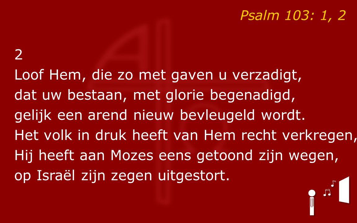 Psalm 103: 1, 2 2 Loof Hem, die zo met gaven u verzadigt, dat uw bestaan, met glorie begenadigd, gelijk een arend nieuw bevleugeld wordt. Het volk in