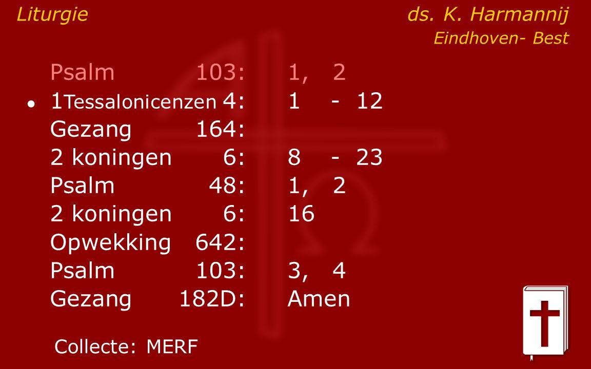 Psalm103:1, 2 ● 1 Tessalonicenzen 4:1- 12 Gezang164: 2 koningen6:8- 23 Psalm48: 1, 2 2 koningen6:16 Opwekking642: Psalm103:3, 4 Gezang 182D:Amen Colle