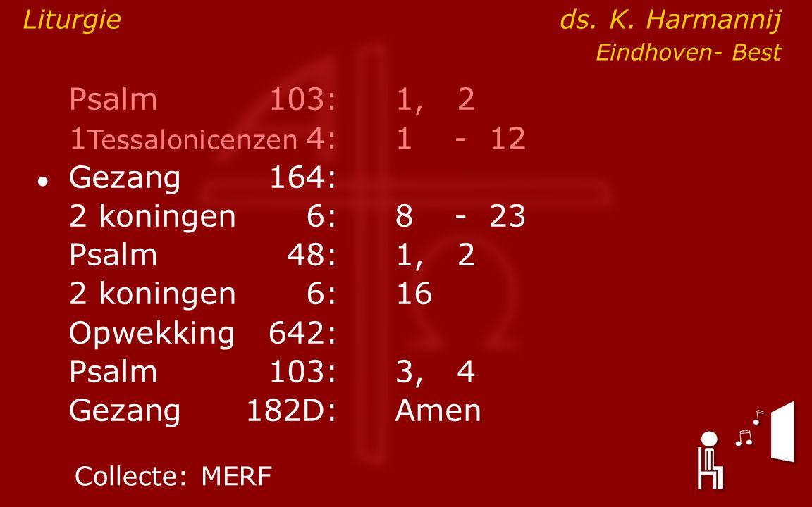 Psalm103:1, 2 1 Tessalonicenzen 4:1- 12 ● Gezang164: 2 koningen6:8- 23 Psalm48: 1, 2 2 koningen6:16 Opwekking642: Psalm103:3, 4 Gezang 182D:Amen Colle