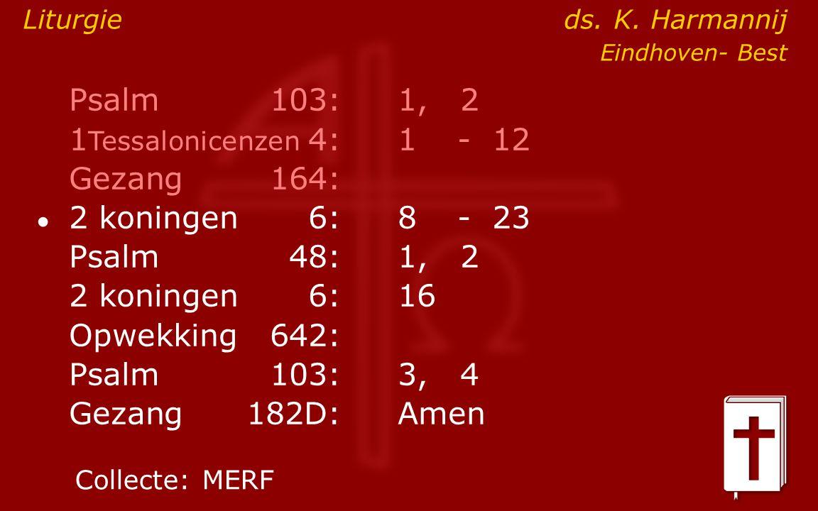 Psalm103:1, 2 1 Tessalonicenzen 4:1- 12 Gezang164: ● 2 koningen6:8- 23 Psalm48: 1, 2 2 koningen6:16 Opwekking642: Psalm103:3, 4 Gezang 182D:Amen Colle