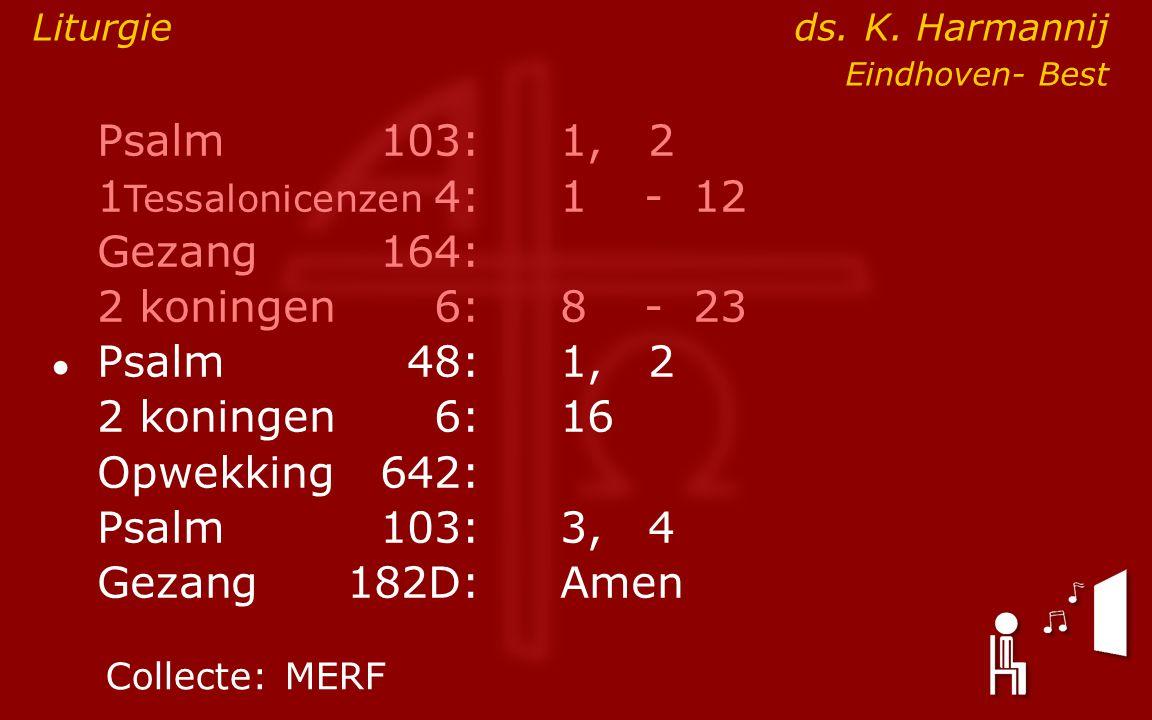 Psalm103:1, 2 1 Tessalonicenzen 4:1- 12 Gezang164: 2 koningen6:8- 23 ● Psalm48: 1, 2 2 koningen6:16 Opwekking642: Psalm103:3, 4 Gezang 182D:Amen Colle