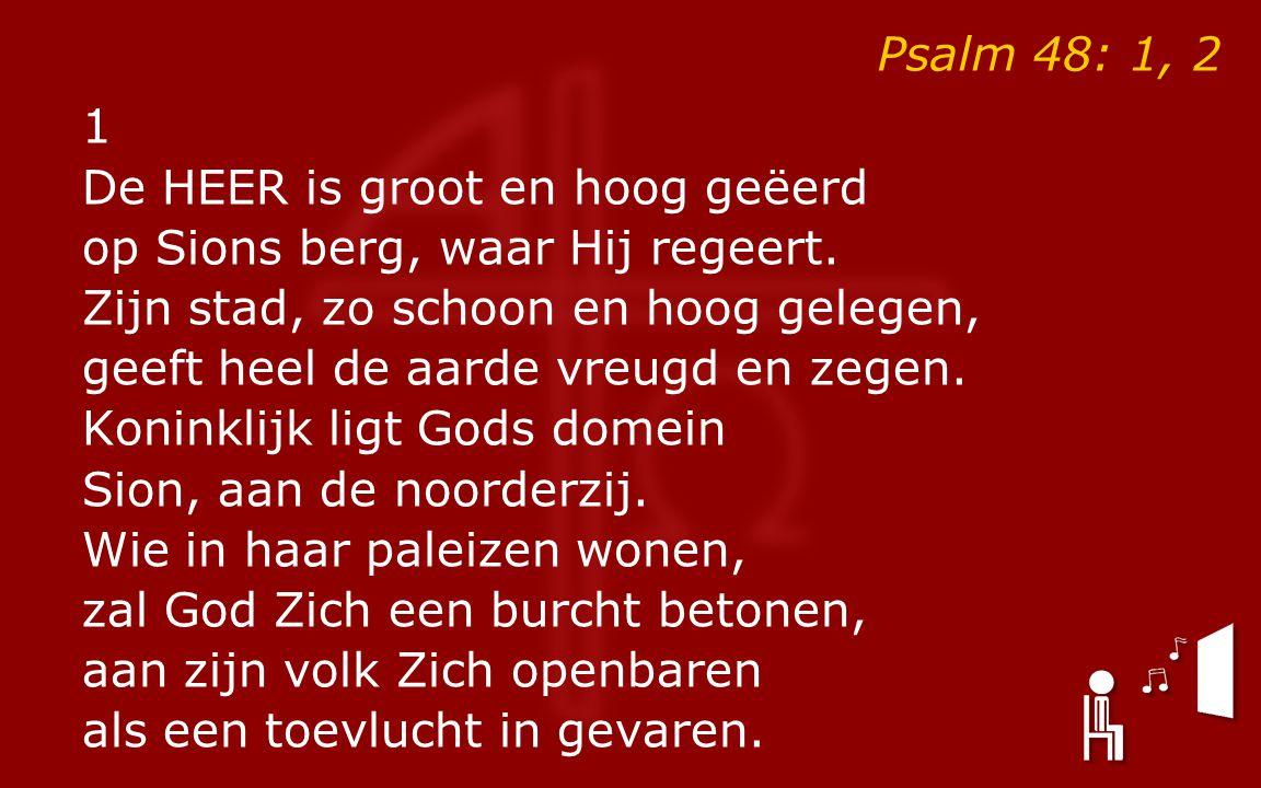 Psalm 48: 1, 2 1 De HEER is groot en hoog geëerd op Sions berg, waar Hij regeert. Zijn stad, zo schoon en hoog gelegen, geeft heel de aarde vreugd en