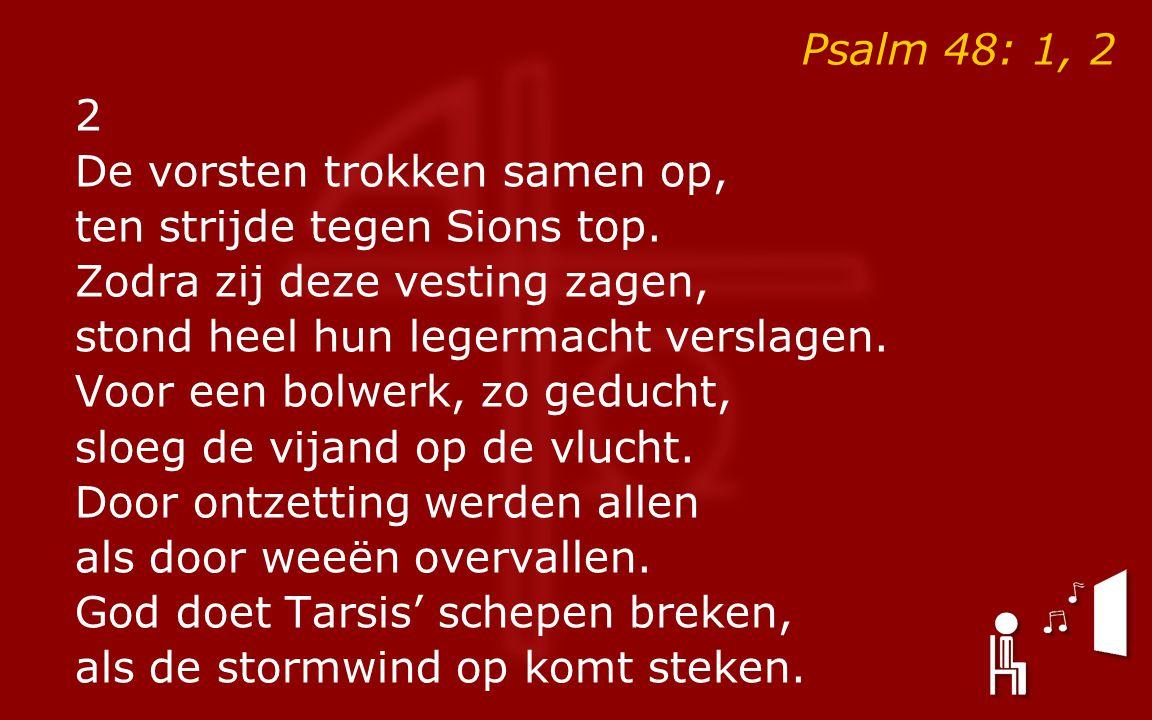 Psalm 48: 1, 2 2 De vorsten trokken samen op, ten strijde tegen Sions top. Zodra zij deze vesting zagen, stond heel hun legermacht verslagen. Voor een