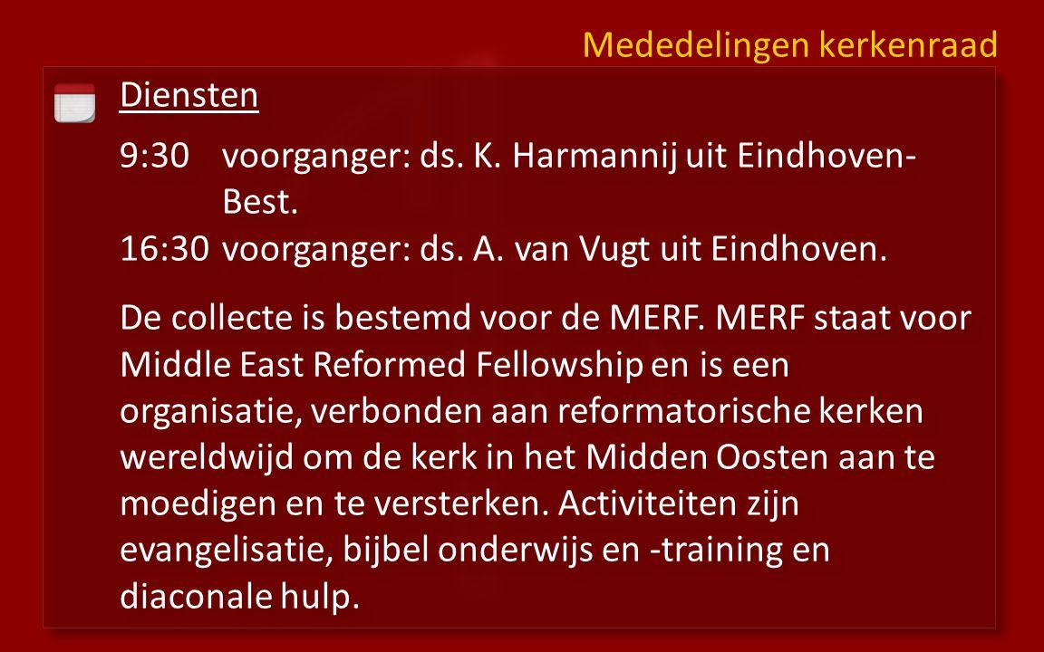 Diensten 9:30voorganger: ds. K. Harmannij uit Eindhoven- Best. 16:30 voorganger: ds. A. van Vugt uit Eindhoven. De collecte is bestemd voor de MERF. M