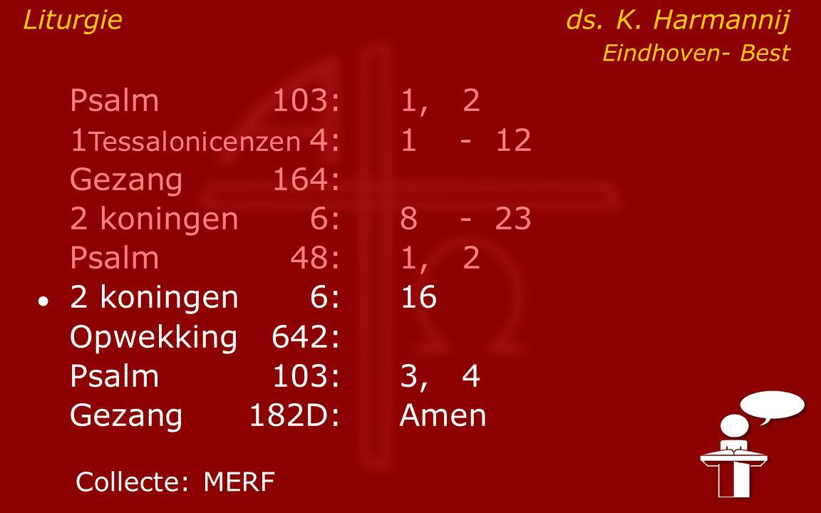 Psalm103:1, 2 1 Tessalonicenzen 4:1- 12 Gezang164: 2 koningen6:8- 23 Psalm48: 1, 2 ● 2 koningen6:16 Opwekking642: Psalm103:3, 4 Gezang 182D:Amen Colle