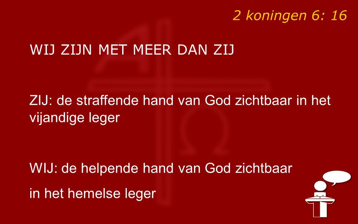 2 koningen 6: 16 WIJ ZIJN MET MEER DAN ZIJ ZIJ: de straffende hand van God zichtbaar in het vijandige leger WIJ: de helpende hand van God zichtbaar in