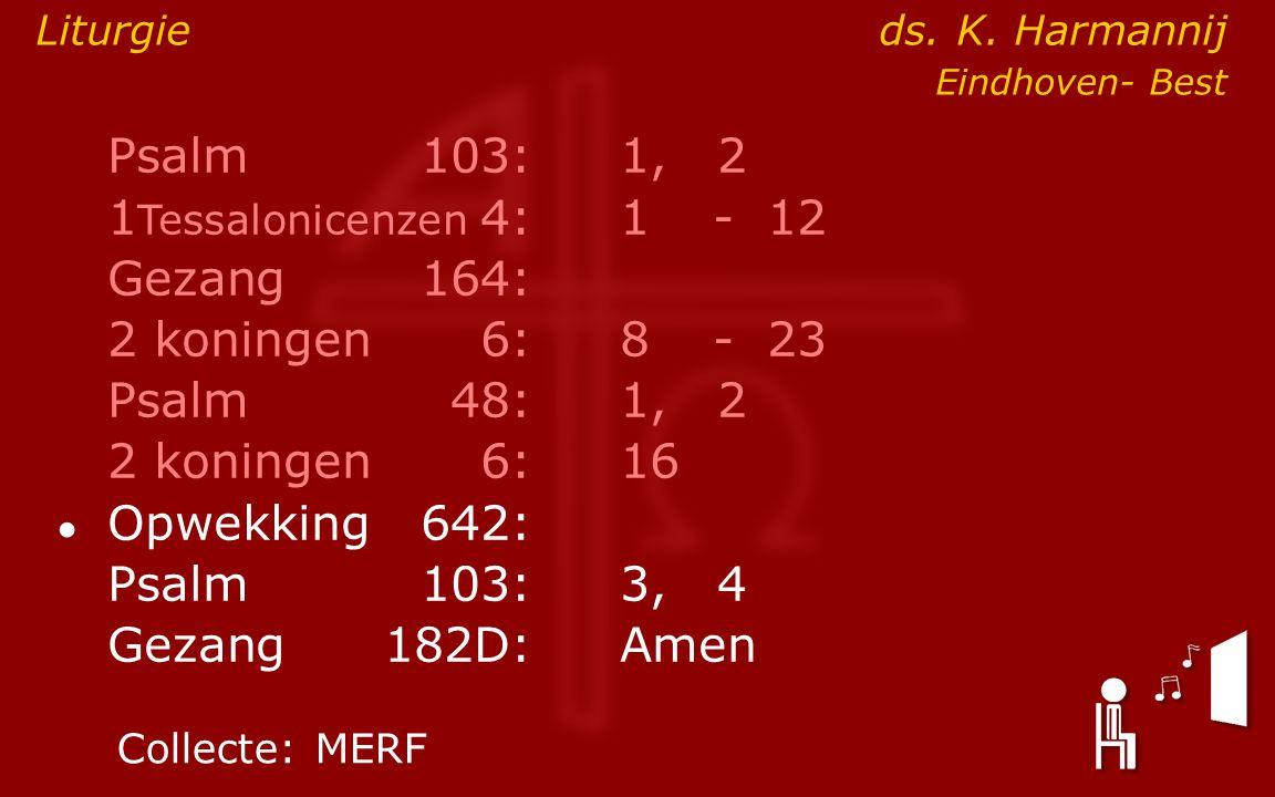 Psalm103:1, 2 1 Tessalonicenzen 4:1- 12 Gezang164: 2 koningen6:8- 23 Psalm48: 1, 2 2 koningen6:16 ● Opwekking642: Psalm103:3, 4 Gezang 182D:Amen Colle