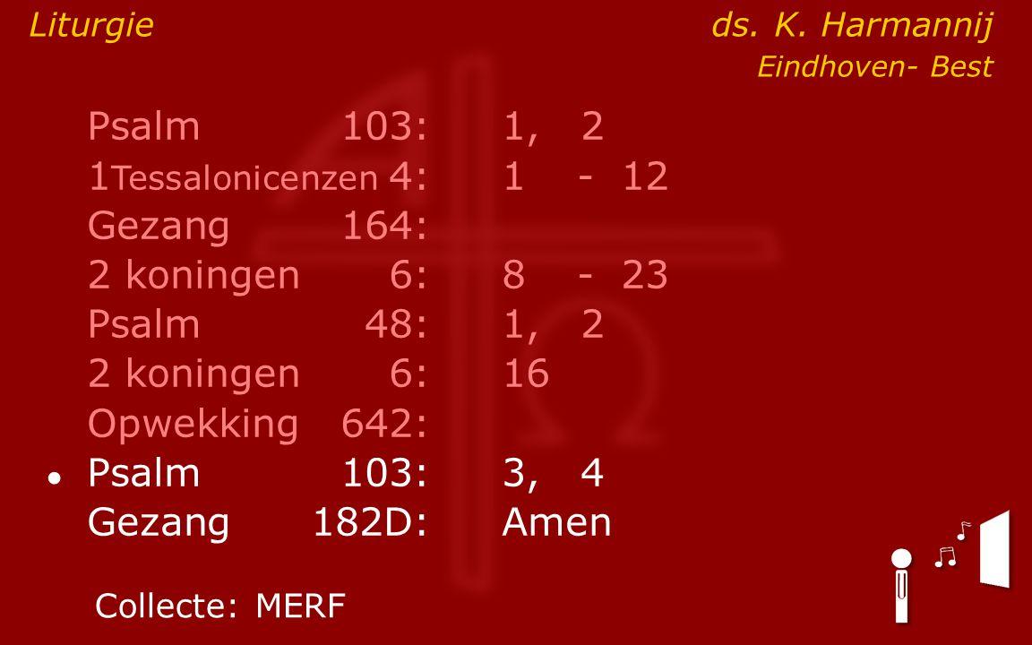 Psalm103:1, 2 1 Tessalonicenzen 4:1- 12 Gezang164: 2 koningen6:8- 23 Psalm48: 1, 2 2 koningen6:16 Opwekking642: ● Psalm103:3, 4 Gezang 182D:Amen Colle