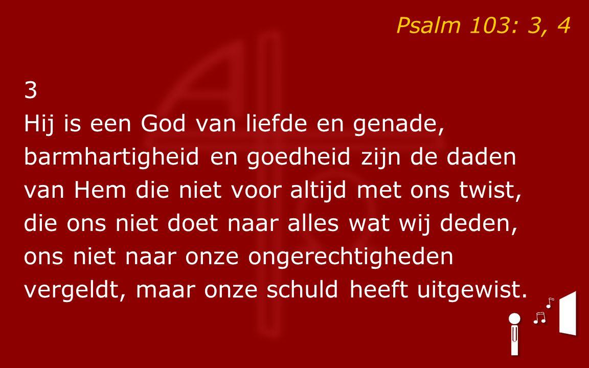 Psalm 103: 3, 4 3 Hij is een God van liefde en genade, barmhartigheid en goedheid zijn de daden van Hem die niet voor altijd met ons twist, die ons ni