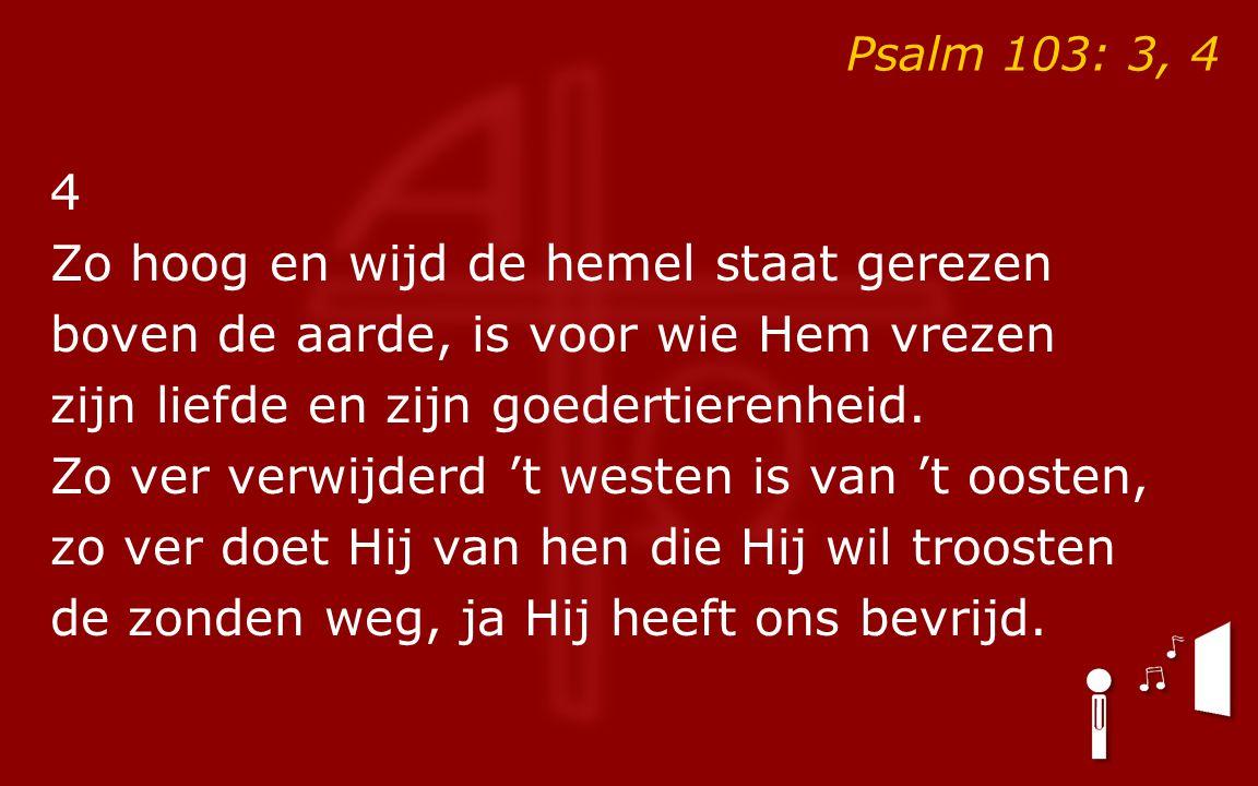 Psalm 103: 3, 4 4 Zo hoog en wijd de hemel staat gerezen boven de aarde, is voor wie Hem vrezen zijn liefde en zijn goedertierenheid. Zo ver verwijder