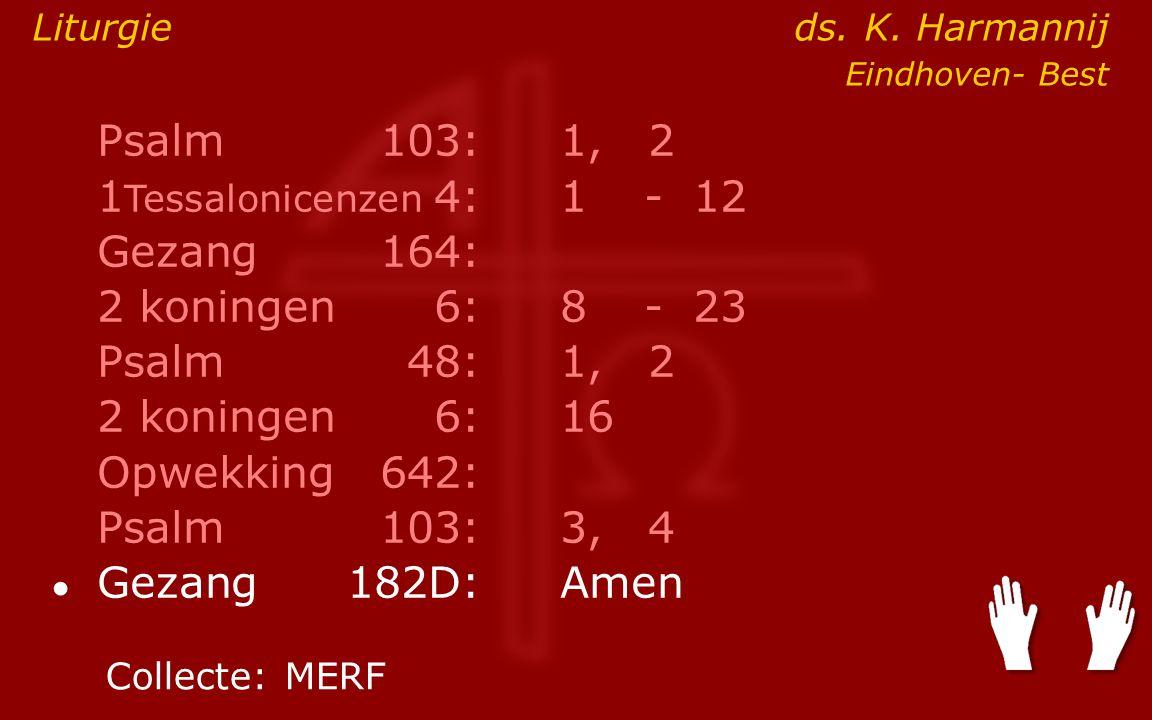 Psalm103:1, 2 1 Tessalonicenzen 4:1- 12 Gezang164: 2 koningen6:8- 23 Psalm48: 1, 2 2 koningen6:16 Opwekking642: Psalm103:3, 4 ● Gezang 182D:Amen Colle
