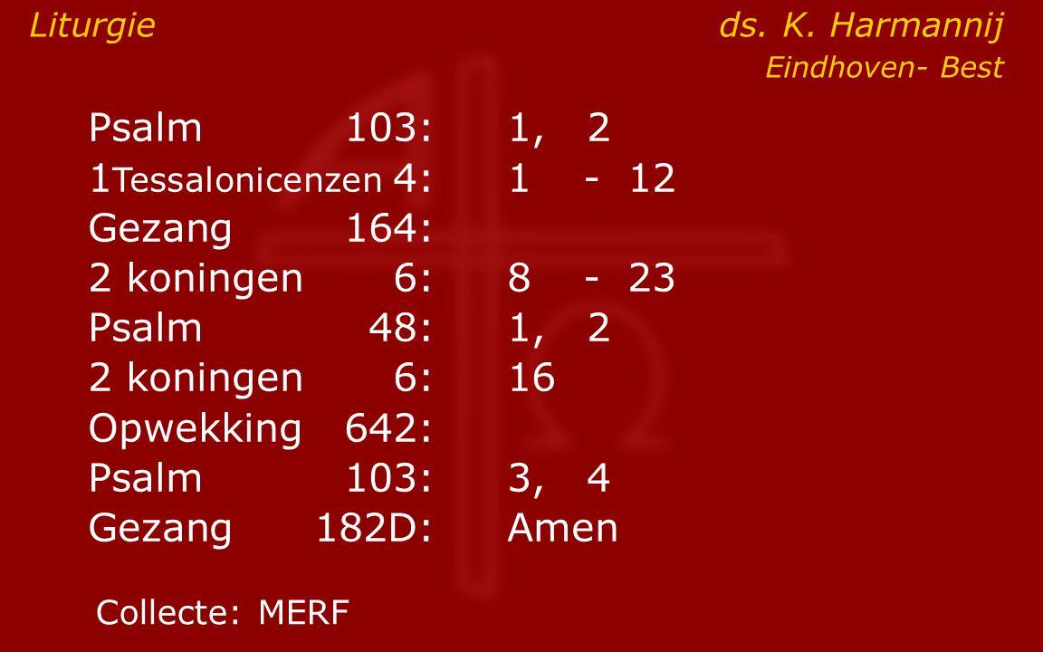Psalm103:1, 2 1 Tessalonicenzen 4:1- 12 Gezang164: 2 koningen6:8- 23 Psalm48: 1, 2 2 koningen6:16 Opwekking642: Psalm103:3, 4 Gezang 182D:Amen Collect