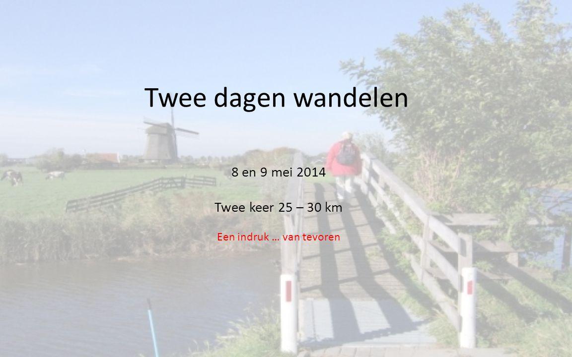 Twee dagen wandelen 8 en 9 mei 2014 Twee keer 25 – 30 km Een indruk … van tevoren