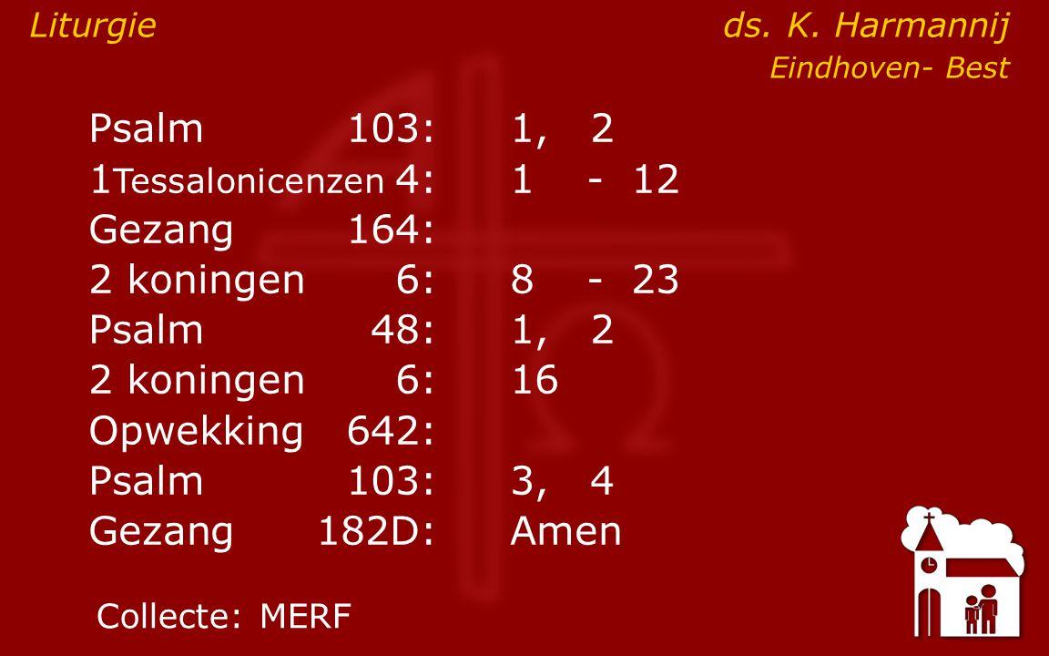Psalm103:1, 2 1 Tessalonicenzen 4:1- 12 Gezang164: 2 koningen6:8- 23 Psalm48: 1, 2 2 koningen6:16 Opwekking642: Psalm103:3, 4 Gezang 182D:Amen Collecte:MERF Liturgie ds.