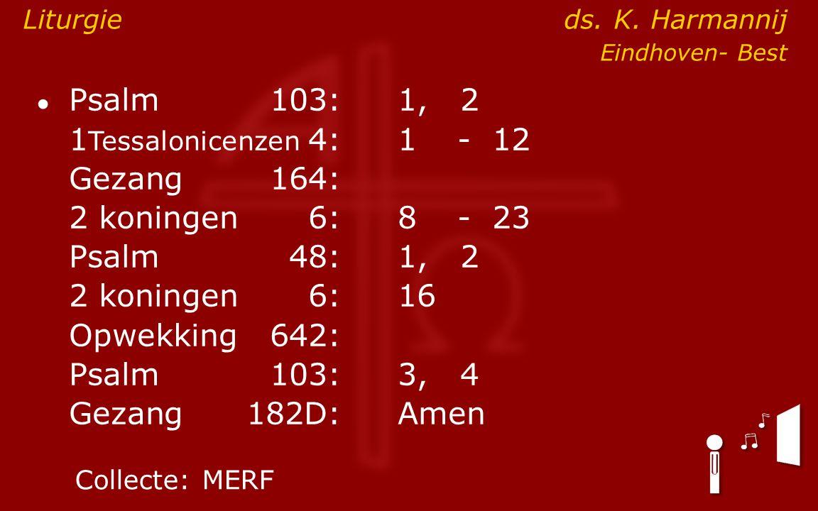 ● Psalm103:1, 2 1 Tessalonicenzen 4:1- 12 Gezang164: 2 koningen6:8- 23 Psalm48: 1, 2 2 koningen6:16 Opwekking642: Psalm103:3, 4 Gezang 182D:Amen Colle