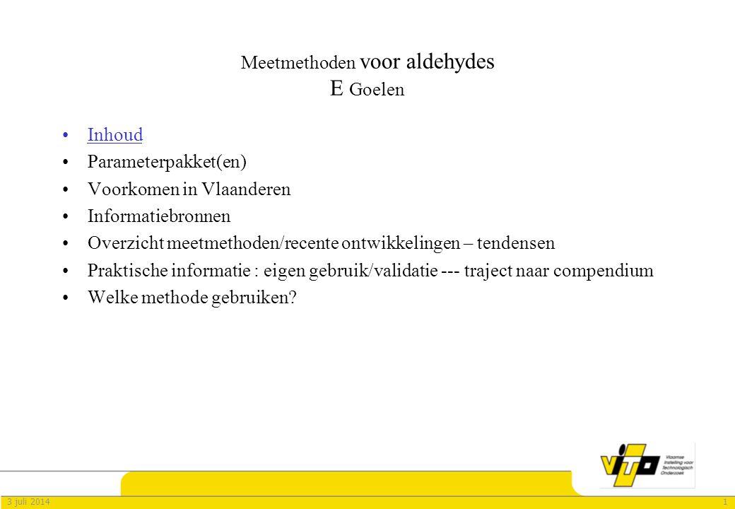 13 juli 2014 Meetmethoden voor aldehydes E Goelen •Inhoud •Parameterpakket(en) •Voorkomen in Vlaanderen •Informatiebronnen •Overzicht meetmethoden/recente ontwikkelingen – tendensen •Praktische informatie : eigen gebruik/validatie --- traject naar compendium •Welke methode gebruiken?