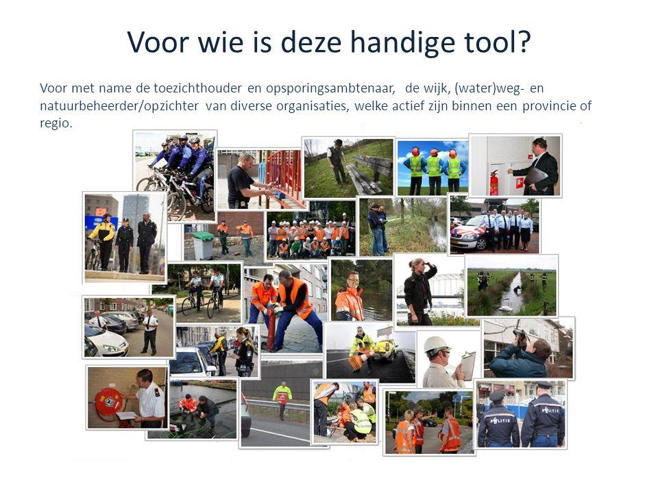 Voor wie is deze handige tool? Voor met name de toezichthouder en opsporingsambtenaar, de wijk, (water)weg- en natuurbeheerder/opzichter van diverse o
