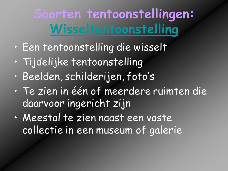 Soorten tentoonstellingen: Wisseltentoonstelling Wisseltentoonstelling •Een tentoonstelling die wisselt •Tijdelijke tentoonstelling •Beelden, schilder