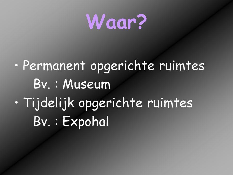 Waar? •Permanent opgerichte ruimtes Bv. : Museum •Tijdelijk opgerichte ruimtes Bv. : Expohal