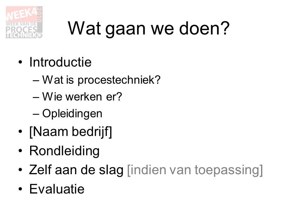 Wat gaan we doen? •Introductie –Wat is procestechniek? –Wie werken er? –Opleidingen •[Naam bedrijf] •Rondleiding •Zelf aan de slag [indien van toepass