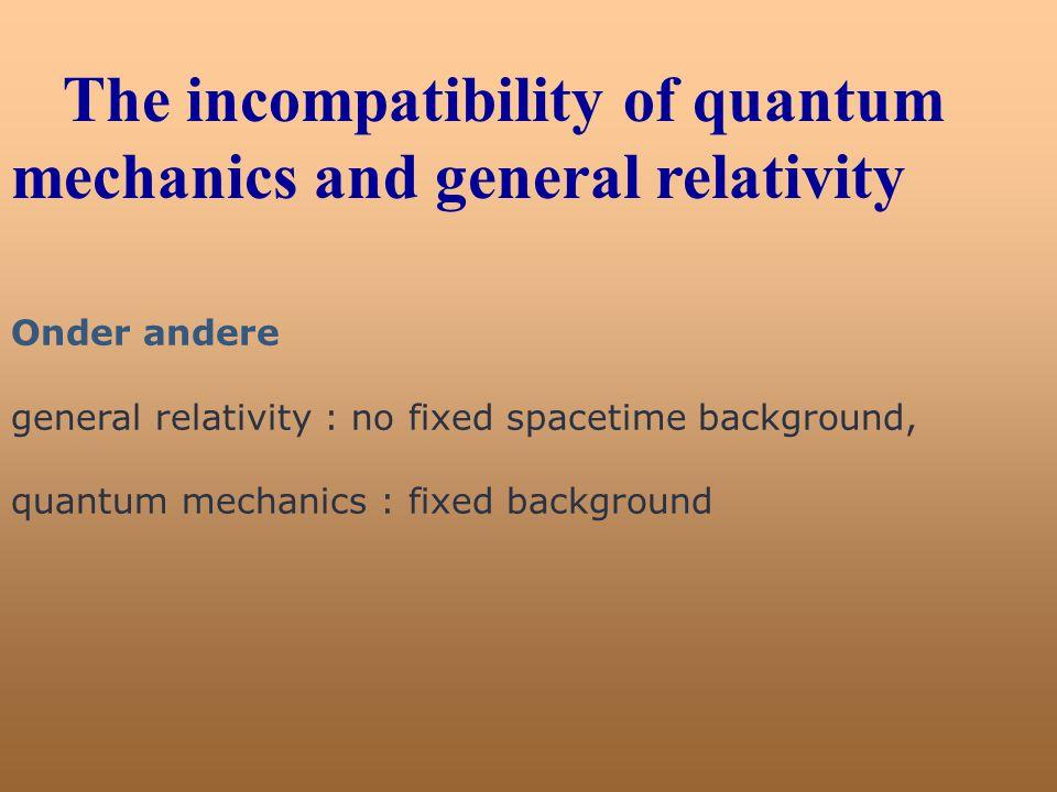 The incompatibility of quantum mechanics and general relativity Onder andere general relativity : no fixed spacetime background, quantum mechanics : f