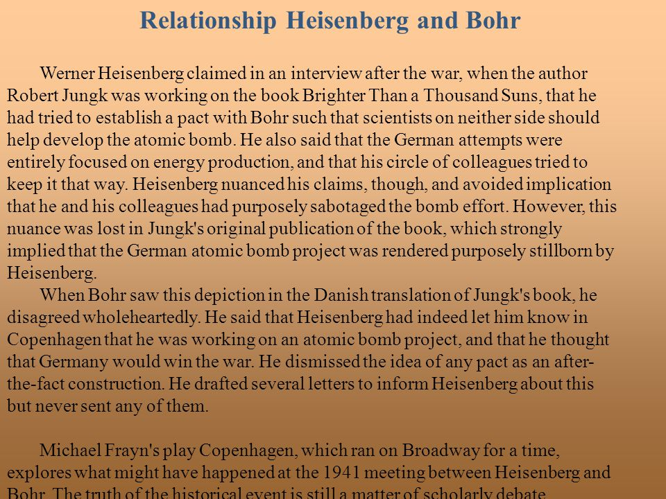 Relationship Heisenberg and Bohr Werner Heisenberg claimed in an interview after the war, when the author Robert Jungk was working on the book Brighte