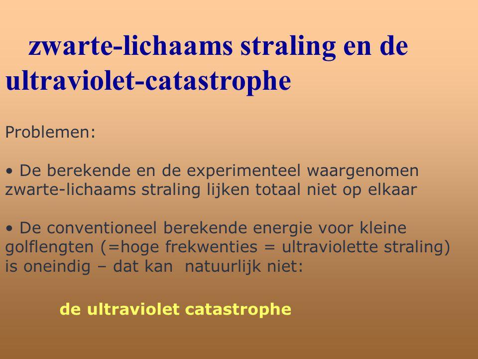 zwarte-lichaams straling en de ultraviolet-catastrophe Problemen: • De berekende en de experimenteel waargenomen zwarte-lichaams straling lijken totaa