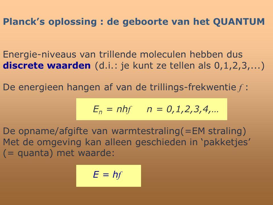 Planck's oplossing : de geboorte van het QUANTUM Energie-niveaus van trillende moleculen hebben dus discrete waarden (d.i.: je kunt ze tellen als 0,1,