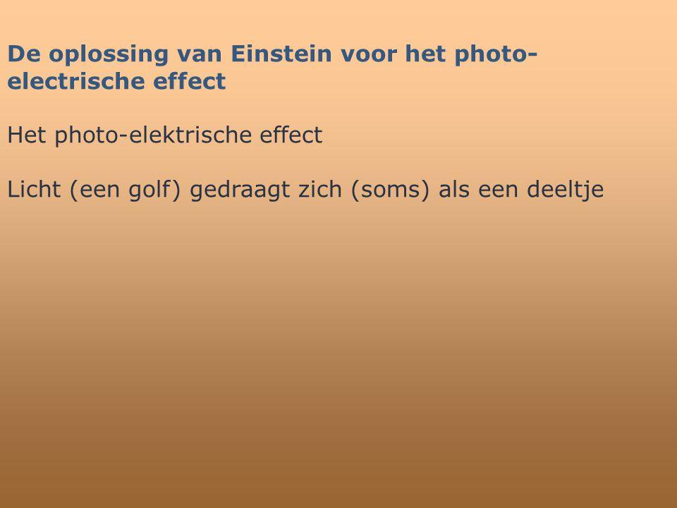 De oplossing van Einstein voor het photo- electrische effect Het photo-elektrische effect Licht (een golf) gedraagt zich (soms) als een deeltje