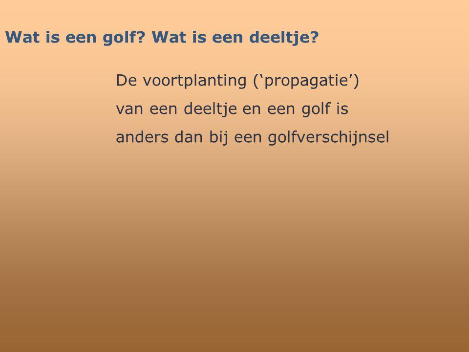 Wat is een golf? Wat is een deeltje? De voortplanting ('propagatie') van een deeltje en een golf is anders dan bij een golfverschijnsel