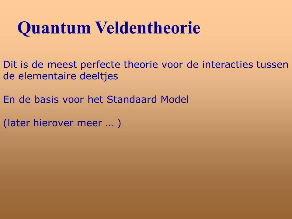 Quantum Veldentheorie Dit is de meest perfecte theorie voor de interacties tussen de elementaire deeltjes En de basis voor het Standaard Model (later