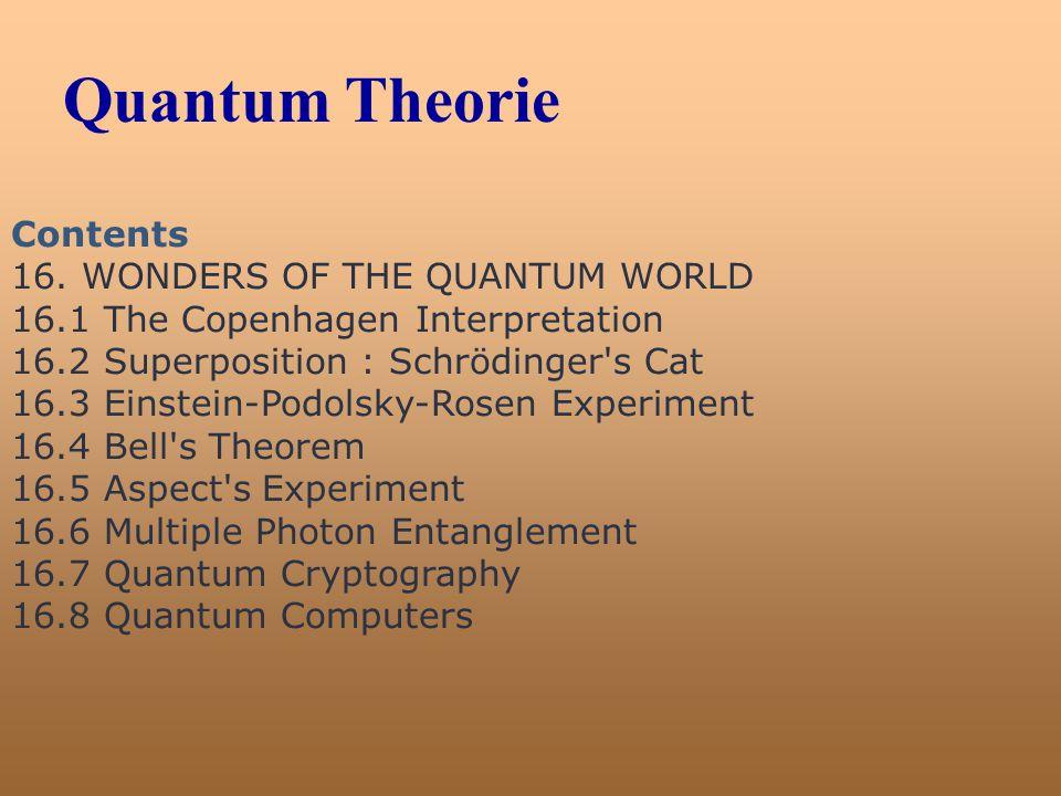 Quantum Theorie Contents 16. WONDERS OF THE QUANTUM WORLD 16.1 The Copenhagen Interpretation 16.2 Superposition : Schrödinger's Cat 16.3 Einstein-Podo