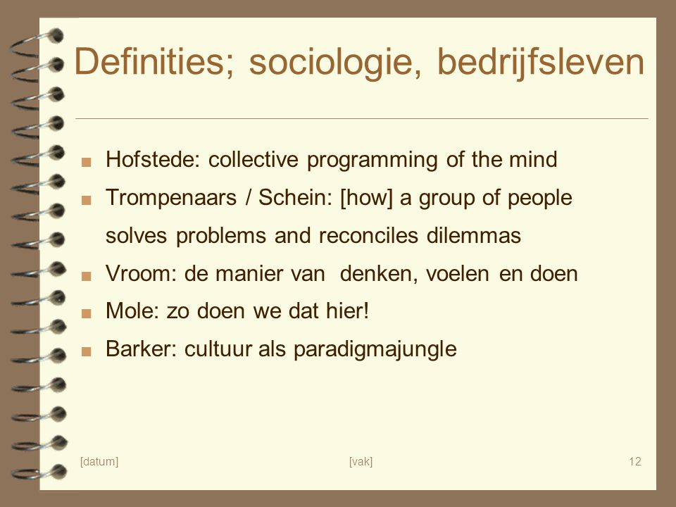 [datum][vak]12 Definities; sociologie, bedrijfsleven ■ Hofstede: collective programming of the mind ■ Trompenaars / Schein: [how] a group of people so