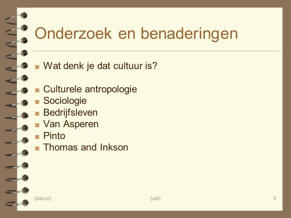 [datum][vak]8 Onderzoek en benaderingen ■ Wat denk je dat cultuur is? ■ Culturele antropologie ■ Sociologie ■ Bedrijfsleven ■ Van Asperen ■ Pinto ■ Th