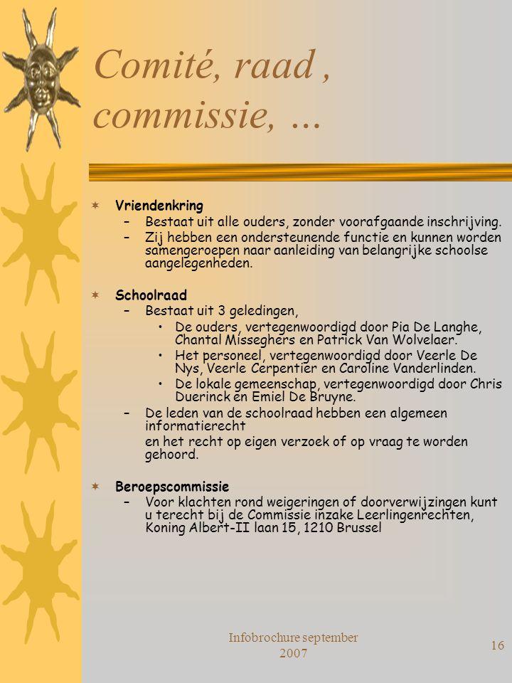 Infobrochure september 2007 16 Comité, raad, commissie, …  Vriendenkring –Bestaat uit alle ouders, zonder voorafgaande inschrijving. –Zij hebben een