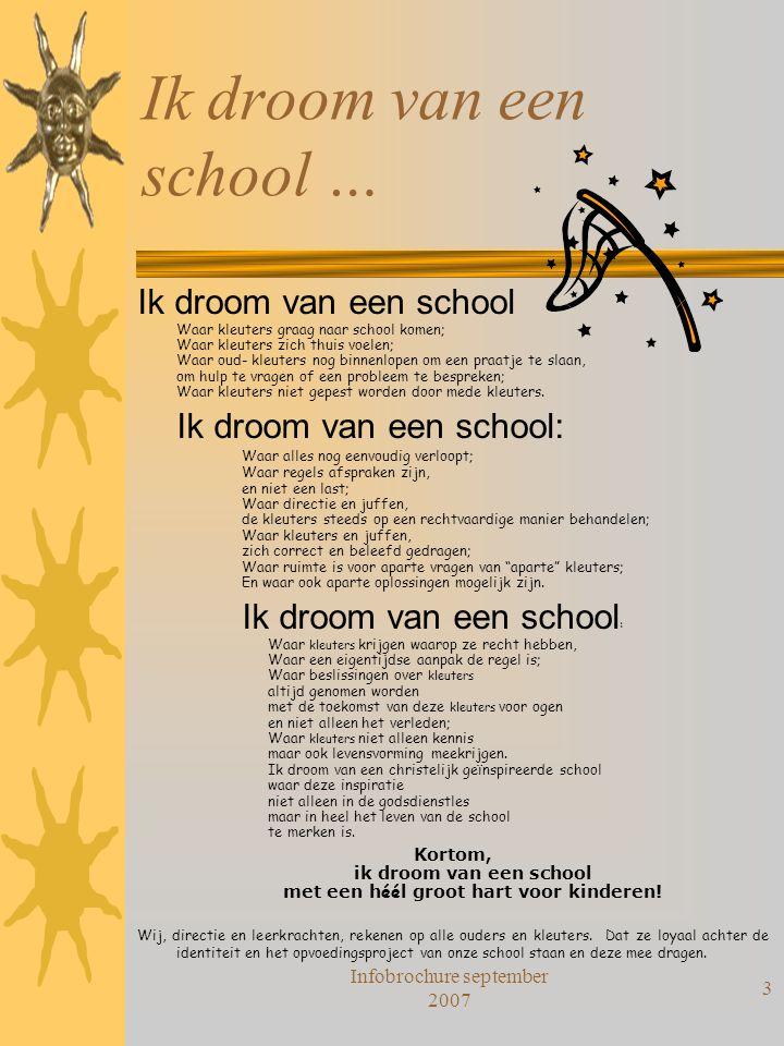 Infobrochure september 2007 3 Ik droom van een school … Ik droom van een school Waar kleuters graag naar school komen; Waar kleuters zich thuis voelen