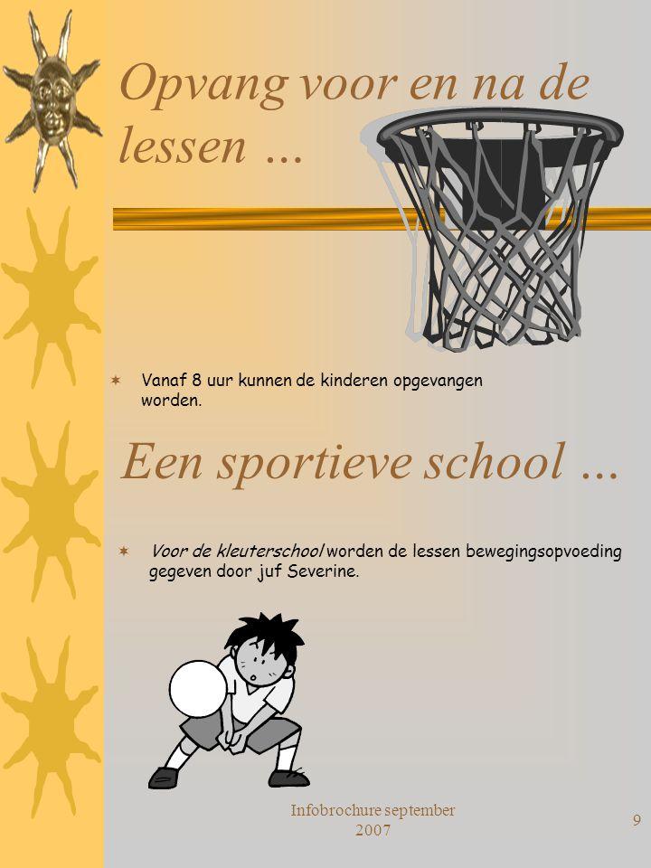Infobrochure september 2007 9 Opvang voor en na de lessen …  Vanaf 8 uur kunnen de kinderen opgevangen worden. Een sportieve school …  Voor de kleut