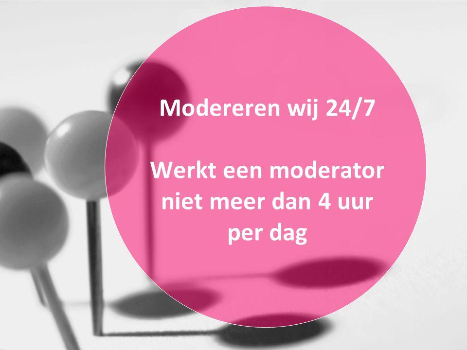 Modereren wij 24/7 Werkt een moderator niet meer dan 4 uur per dag