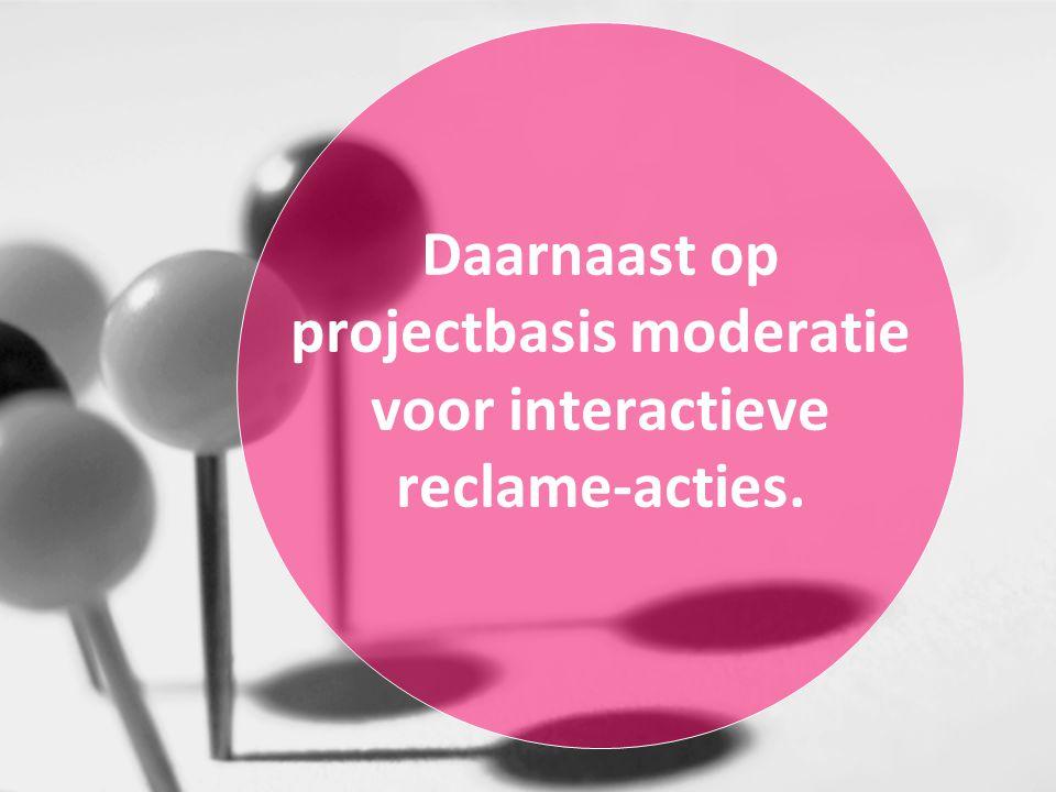 Daarnaast op projectbasis moderatie voor interactieve reclame-acties.