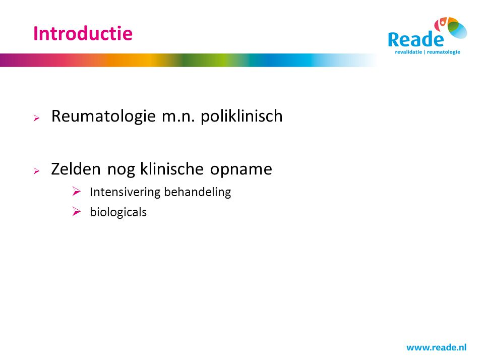 Introductie  Reumatologie m.n. poliklinisch  Zelden nog klinische opname  Intensivering behandeling  biologicals