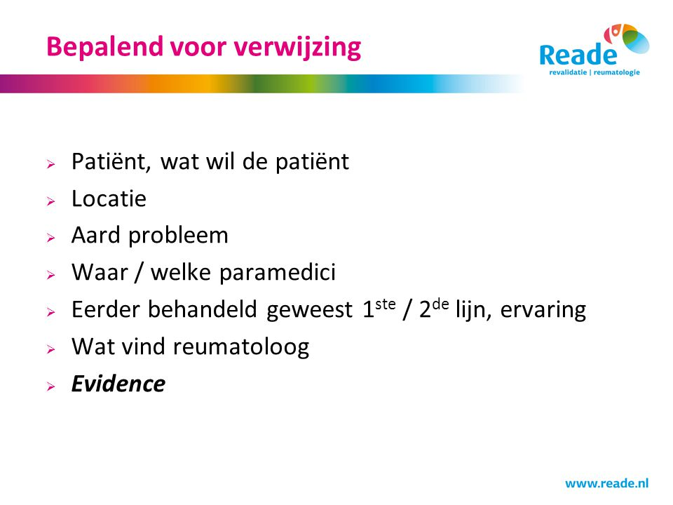 Bepalend voor verwijzing  Patiënt, wat wil de patiënt  Locatie  Aard probleem  Waar / welke paramedici  Eerder behandeld geweest 1 ste / 2 de lijn, ervaring  Wat vind reumatoloog  Evidence