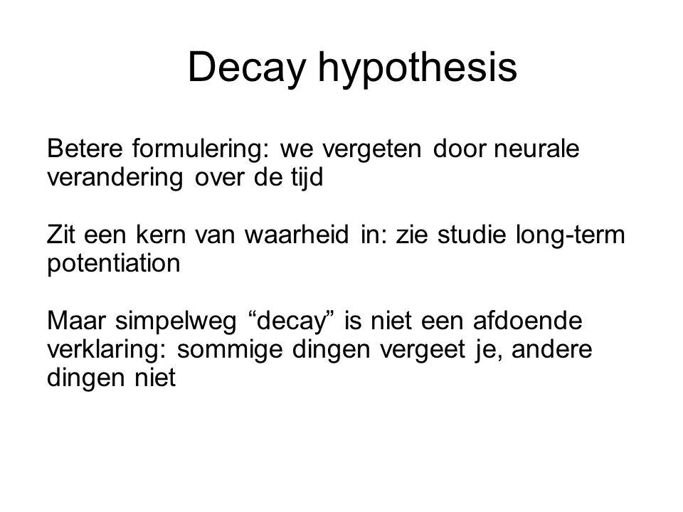Decay hypothesis Betere formulering: we vergeten door neurale verandering over de tijd Zit een kern van waarheid in: zie studie long-term potentiation