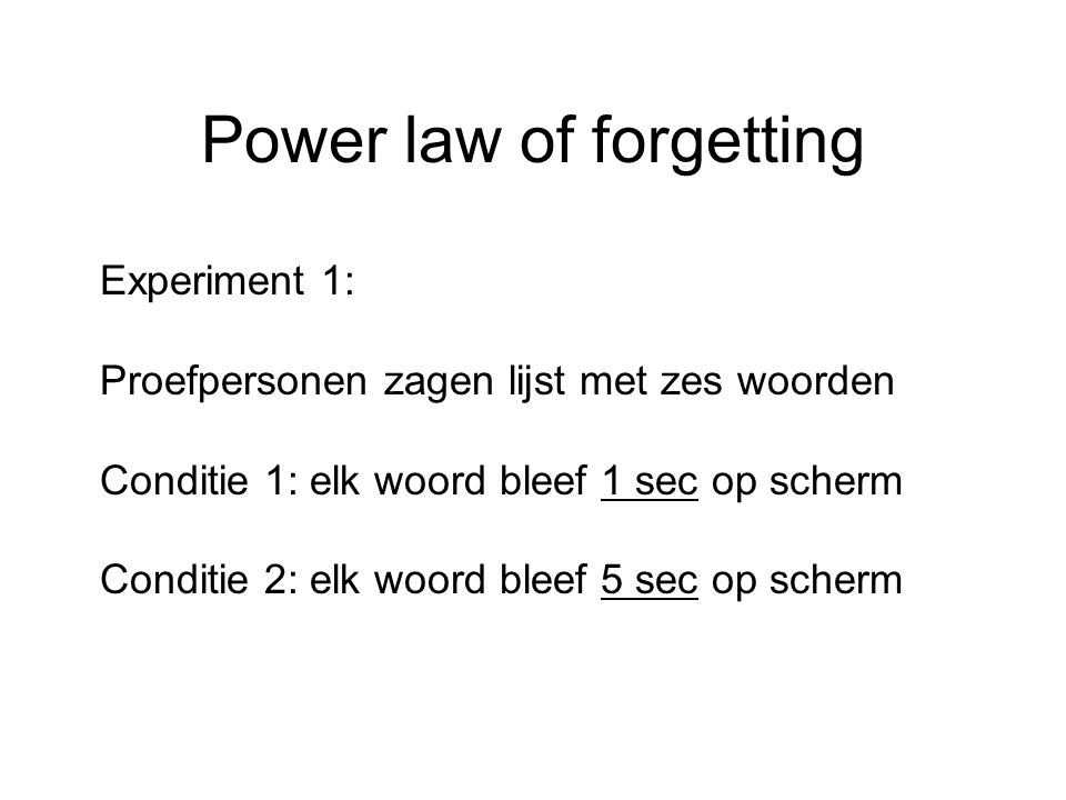 Power law of forgetting Experiment 1: Proefpersonen zagen lijst met zes woorden Conditie 1: elk woord bleef 1 sec op scherm Conditie 2: elk woord blee