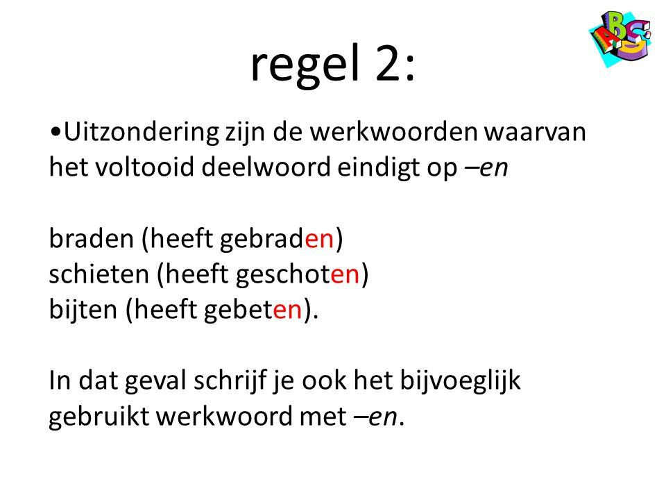 regel 2: •Uitzondering zijn de werkwoorden waarvan het voltooid deelwoord eindigt op –en braden (heeft gebraden) schieten (heeft geschoten) bijten (he